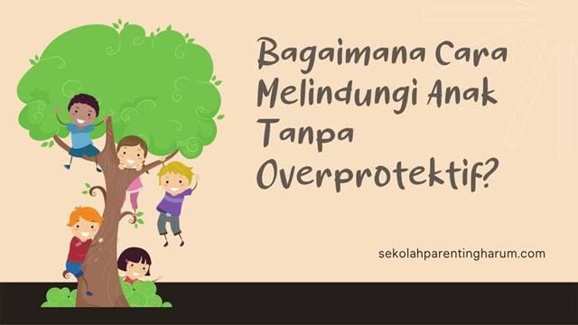 melindungi anak tanpa overprotektif